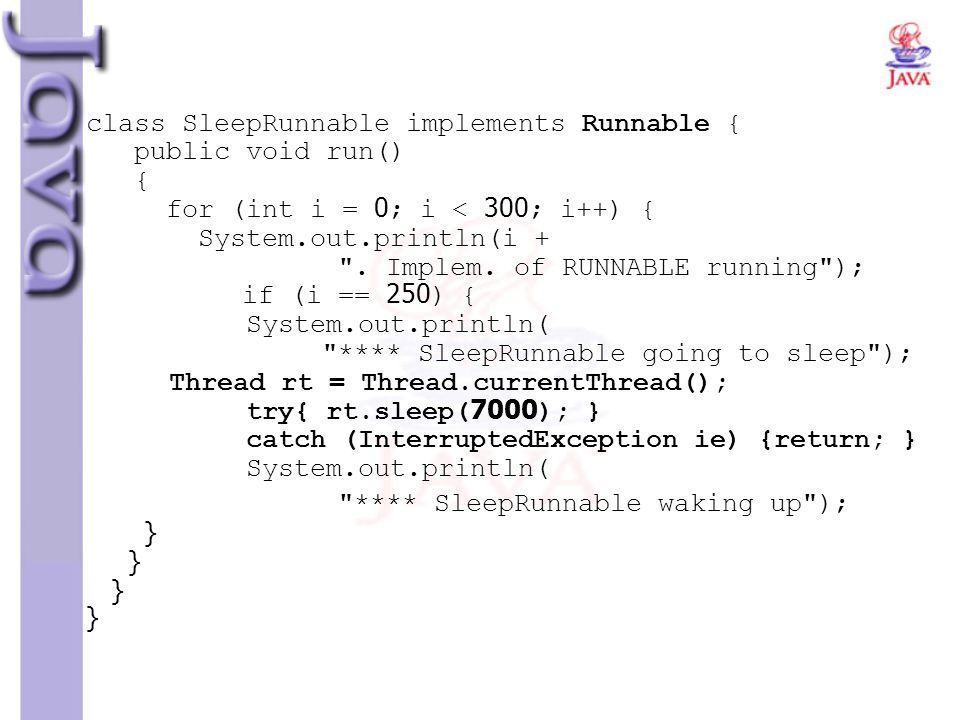 class SleepRunnable implements Runnable { public void run() { for (int i = 0; i < 300; i++) { System.out.println(i + . Implem. of RUNNABLE running ); if (i == 250) { System.out.println( **** SleepRunnable going to sleep ); Thread rt = Thread.currentThread(); try{ rt.sleep(7000); } catch (InterruptedException ie) {return; } System.out.println(