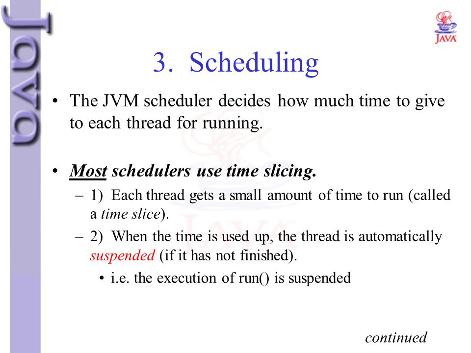 3. Scheduling The JVM scheduler decides how much time to give to each thread for running. Most schedulers use time slicing.