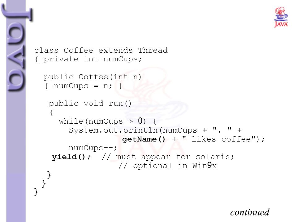 class Coffee extends Thread { private int numCups; public Coffee(int n) { numCups = n; } public void run() { while(numCups > 0) { System.out.println(numCups + . + getName() + likes coffee ); numCups--; yield(); // must appear for solaris; // optional in Win9x } } }