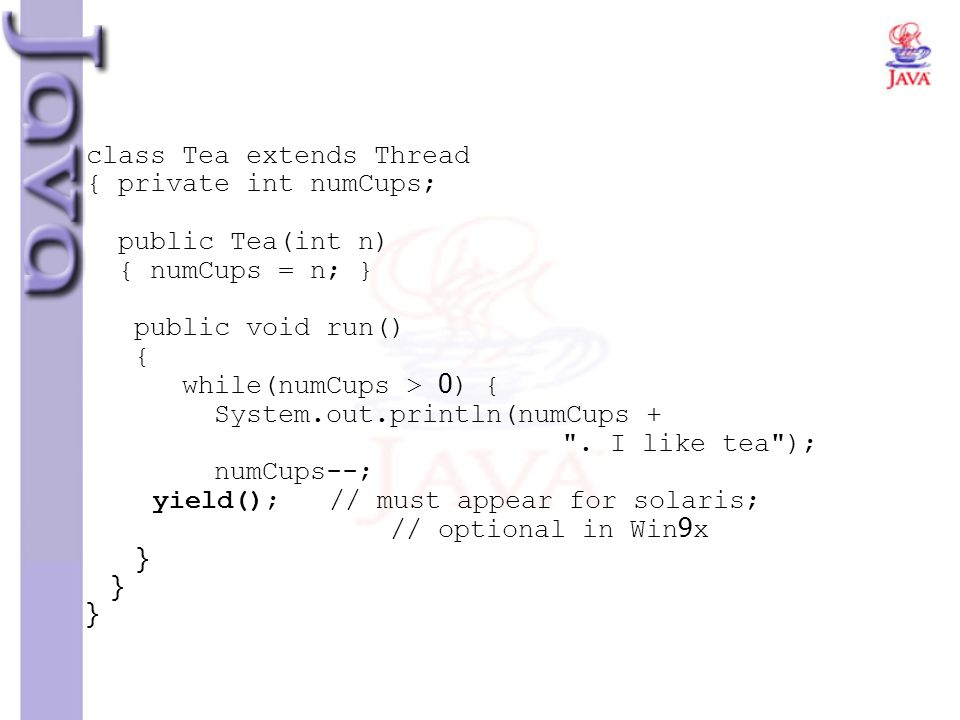 class Tea extends Thread { private int numCups; public Tea(int n) { numCups = n; } public void run() { while(numCups > 0) { System.out.println(numCups + .