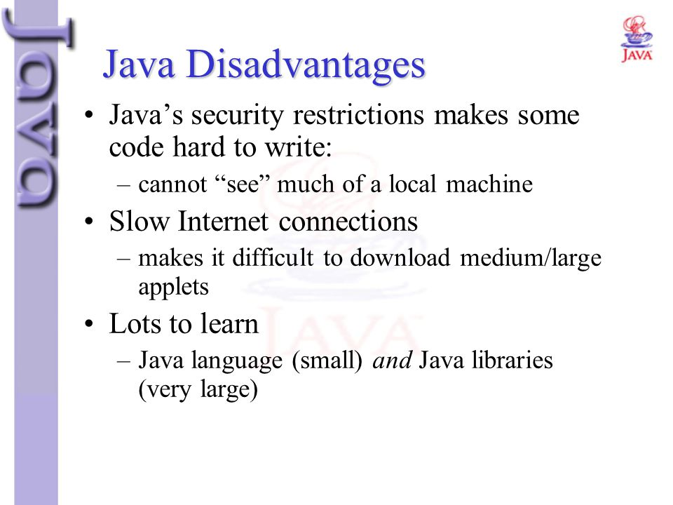 Java Disadvantages Java's security restrictions makes some code hard to write: cannot see much of a local machine.