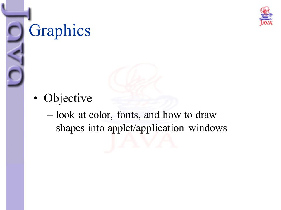 Graphics Objective look at color, fonts, and how to draw shapes into applet/application windows