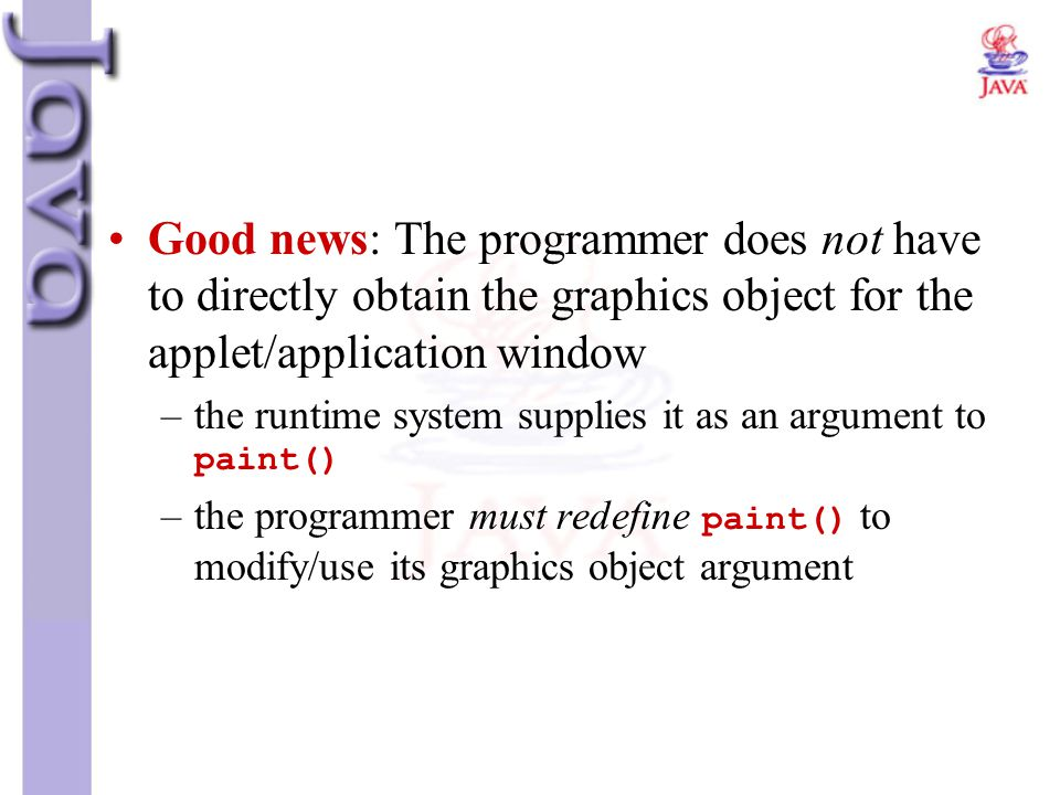 Good news: The programmer does not have to directly obtain the graphics object for the applet/application window