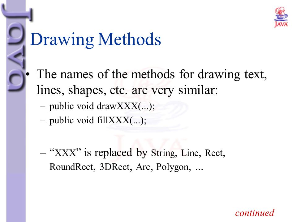 Drawing Methods The names of the methods for drawing text, lines, shapes, etc. are very similar: public void drawXXX(...);