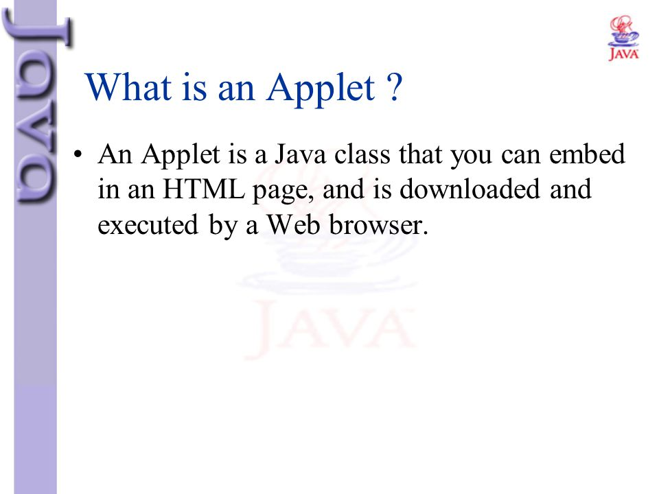 What is an Applet An Applet is a Java class that you can embed in an HTML page, and is downloaded and executed by a Web browser.