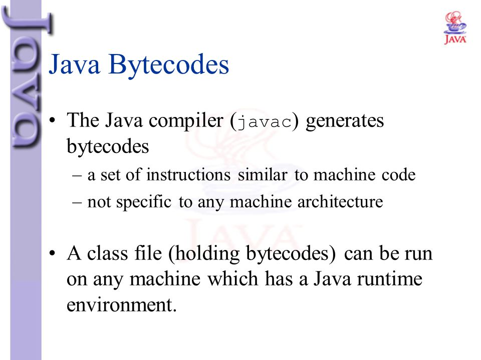 Java Bytecodes The Java compiler (javac) generates bytecodes