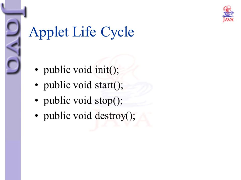 Applet Life Cycle public void init(); public void start();