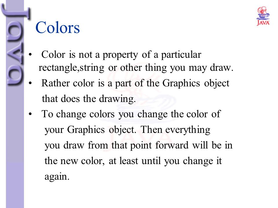 Colors Color is not a property of a particular rectangle,string or other thing you may draw. Rather color is a part of the Graphics object.