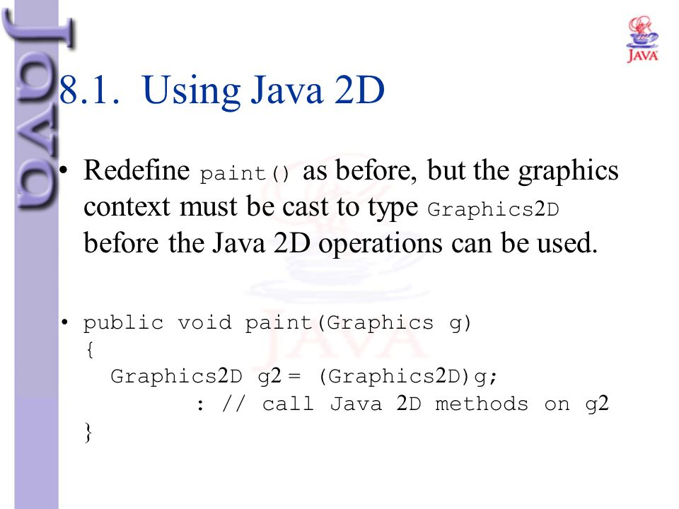 8.1. Using Java 2D Redefine paint() as before, but the graphics context must be cast to type Graphics2D before the Java 2D operations can be used.