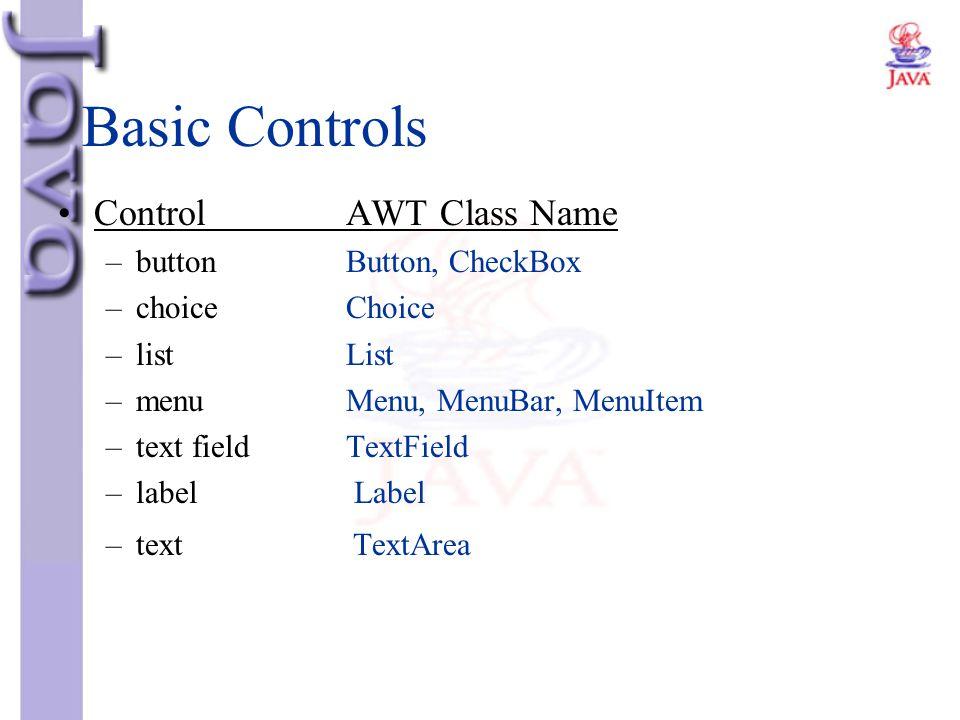 Basic Controls Control AWT Class Name button Button, CheckBox