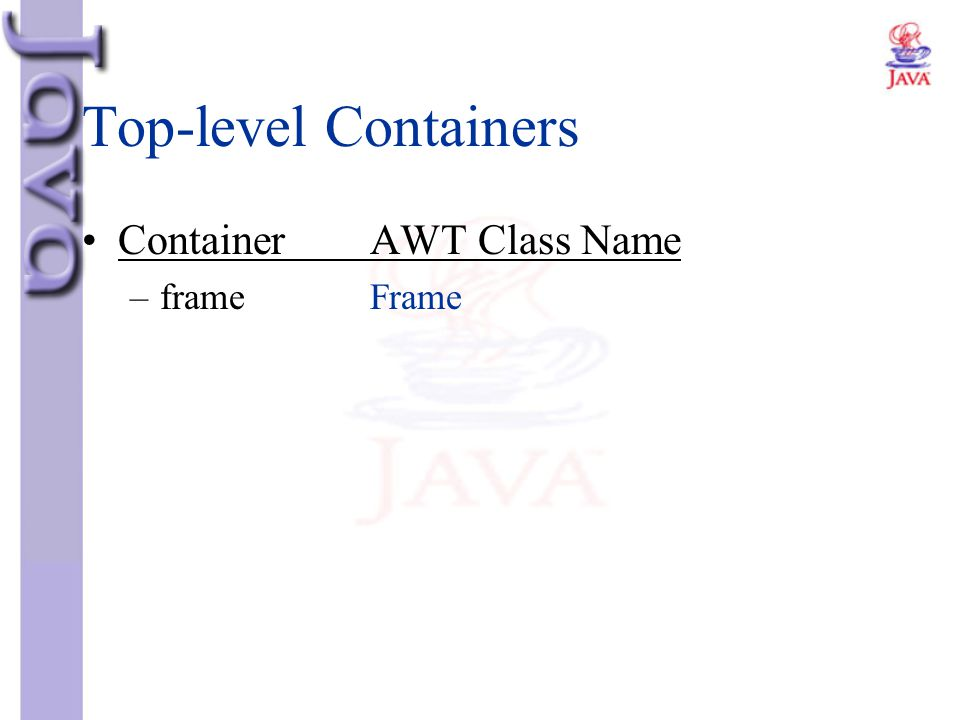Top-level Containers Container AWT Class Name frame Frame