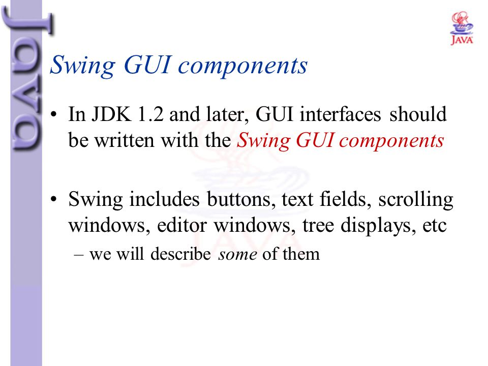 Swing GUI components In JDK 1.2 and later, GUI interfaces should be written with the Swing GUI components.