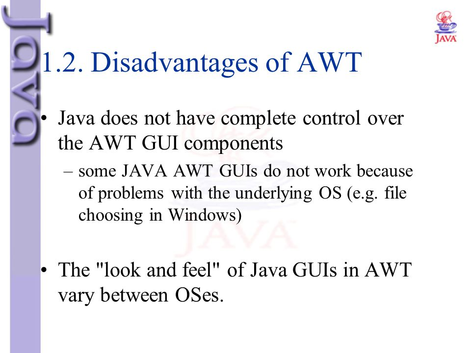 1.2. Disadvantages of AWT Java does not have complete control over the AWT GUI components.