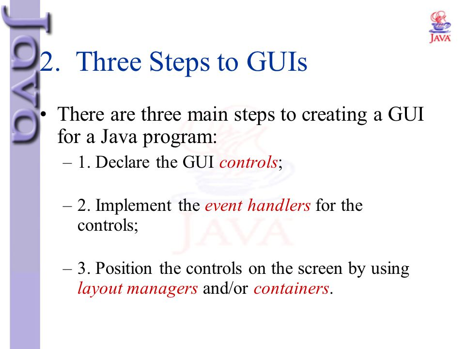 2. Three Steps to GUIs There are three main steps to creating a GUI for a Java program: 1. Declare the GUI controls;