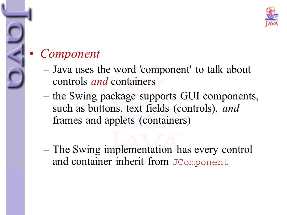 Component Java uses the word component to talk about controls and containers.