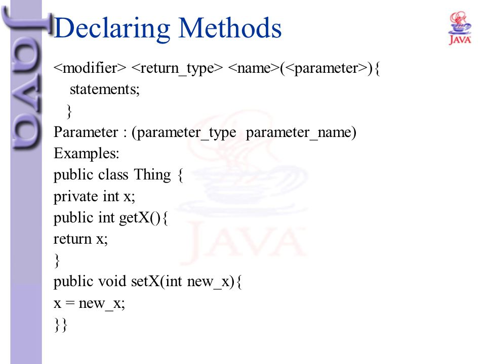 Declaring Methods <modifier> <return_type> <name>(<parameter>){ statements; } Parameter : (parameter_type parameter_name)