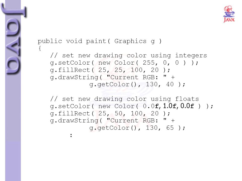 public void paint( Graphics g ) { // set new drawing color using integers g.setColor( new Color( 255, 0, 0 ) ); g.fillRect( 25, 25, 100, 20 ); g.drawString( Current RGB: + g.getColor(), 130, 40 ); // set new drawing color using floats g.setColor( new Color( 0.0f, 1.0f, 0.0f ) ); g.fillRect( 25, 50, 100, 20 ); g.drawString( Current RGB: + g.getColor(), 130, 65 ); :