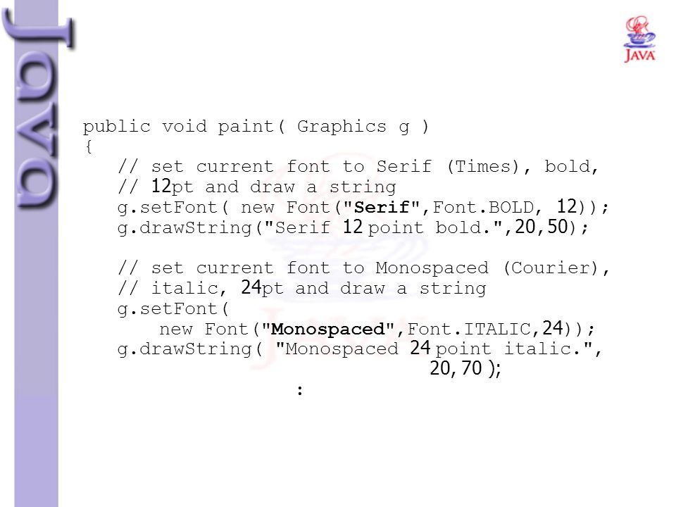 public void paint( Graphics g ) { // set current font to Serif (Times), bold, // 12pt and draw a string g.setFont( new Font( Serif ,Font.BOLD, 12)); g.drawString( Serif 12 point bold. ,20,50); // set current font to Monospaced (Courier), // italic, 24pt and draw a string g.setFont( new Font( Monospaced ,Font.ITALIC,24)); g.drawString( Monospaced 24 point italic. , 20, 70 ); :