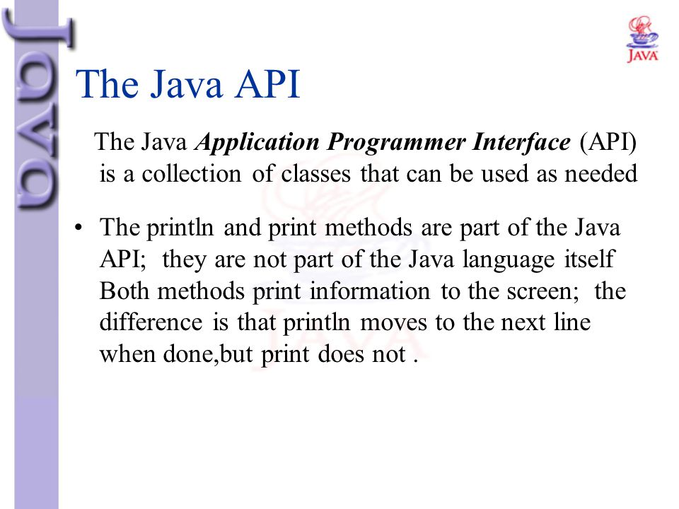 The Java API The Java Application Programmer Interface (API) is a collection of classes that can be used as needed.