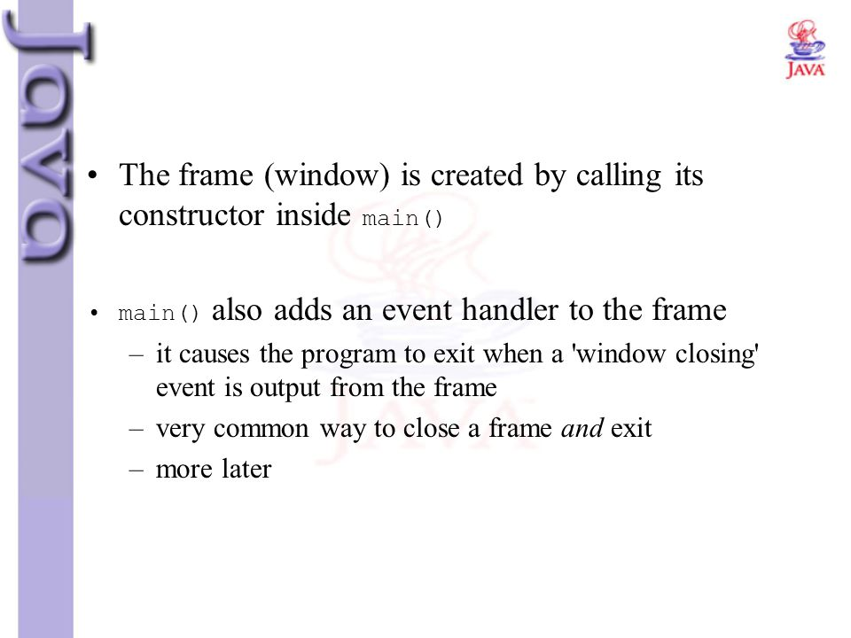 The frame (window) is created by calling its constructor inside main()