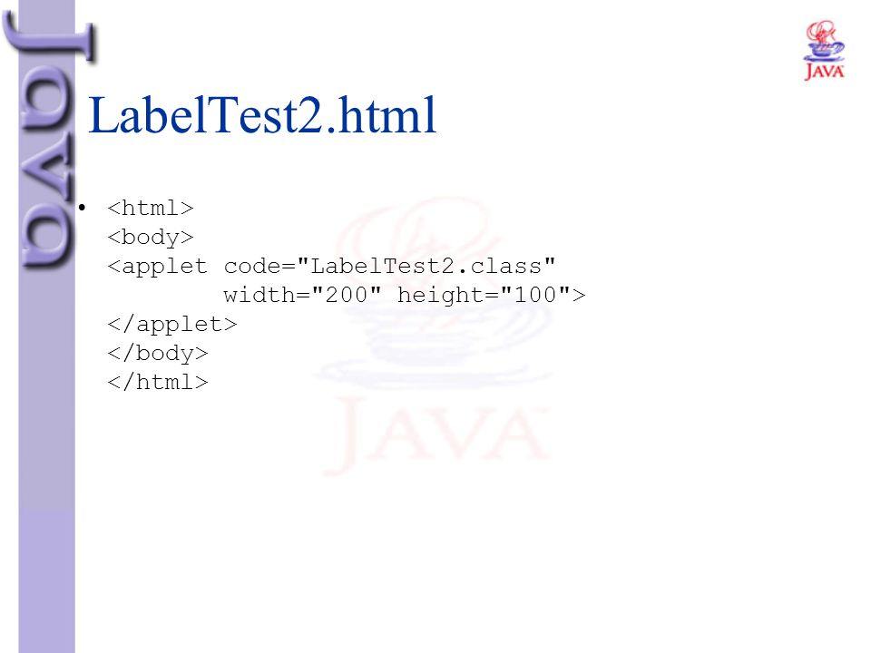 LabelTest2.html <html> <body> <applet code= LabelTest2.class width= 200 height= 100 > </applet> </body> </html>