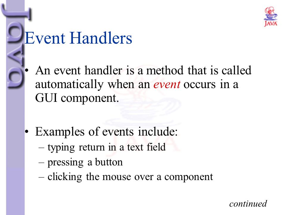 Event Handlers An event handler is a method that is called automatically when an event occurs in a GUI component.