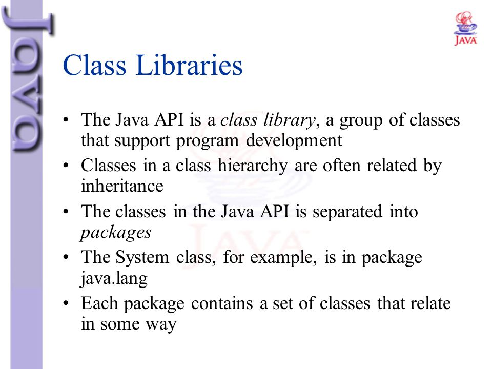 Class Libraries The Java API is a class library, a group of classes that support program development.