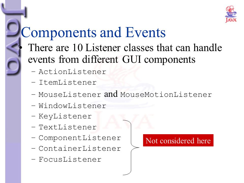 Components and Events There are 10 Listener classes that can handle events from different GUI components.