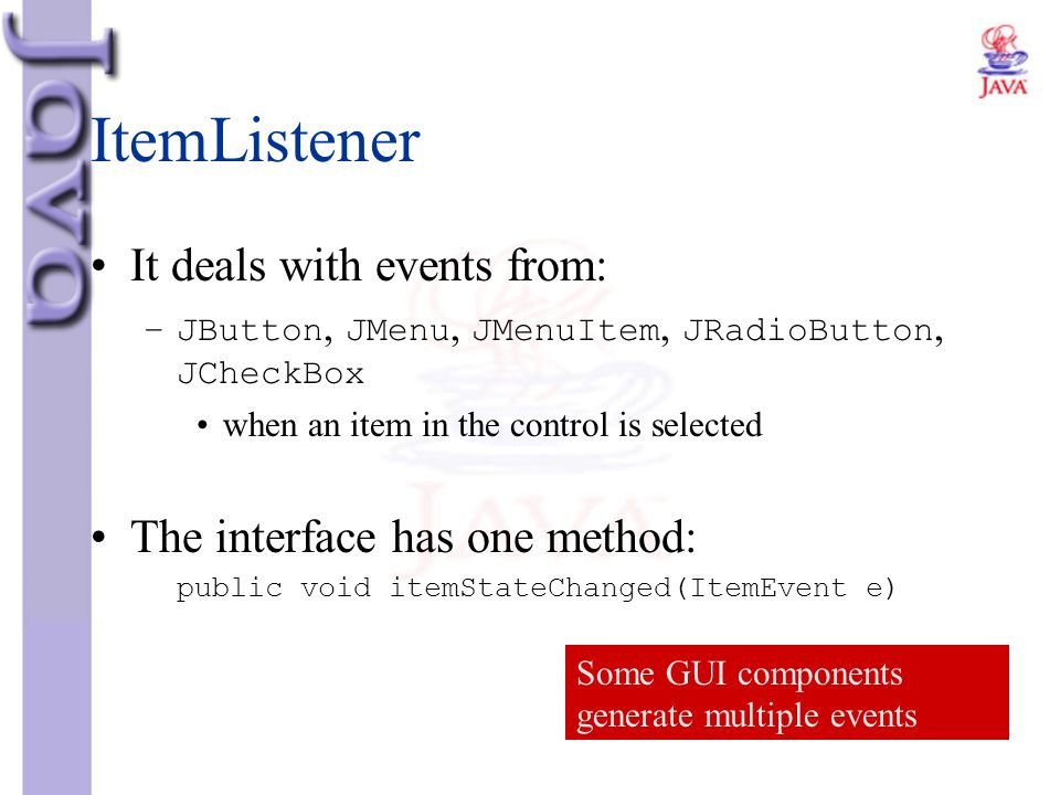 ItemListener It deals with events from: The interface has one method: