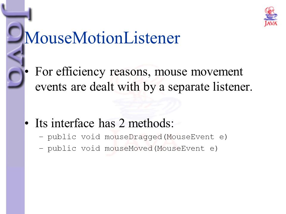 MouseMotionListener For efficiency reasons, mouse movement events are dealt with by a separate listener.