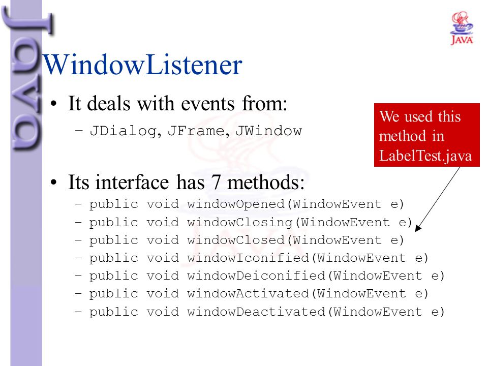 WindowListener It deals with events from: Its interface has 7 methods: