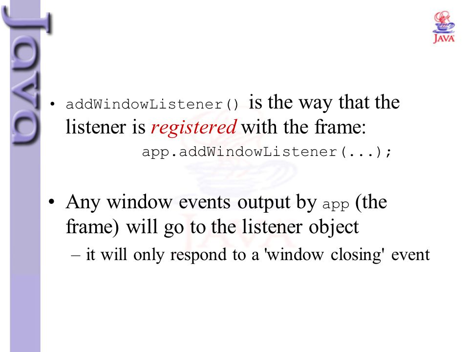 addWindowListener() is the way that the listener is registered with the frame:
