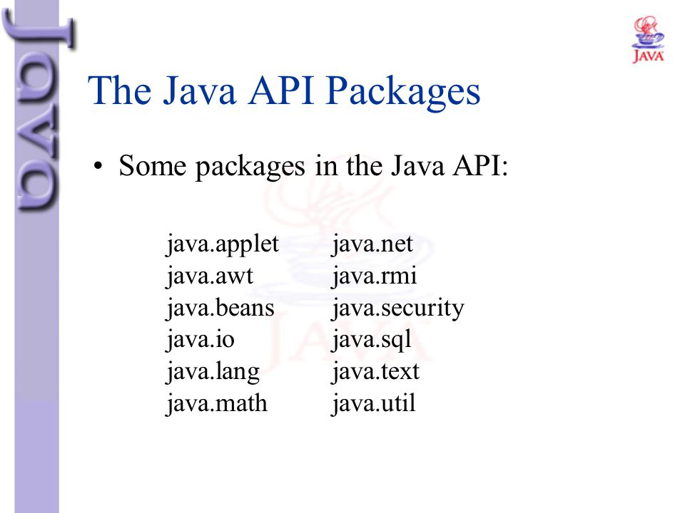 The Java API Packages Some packages in the Java API: java.applet