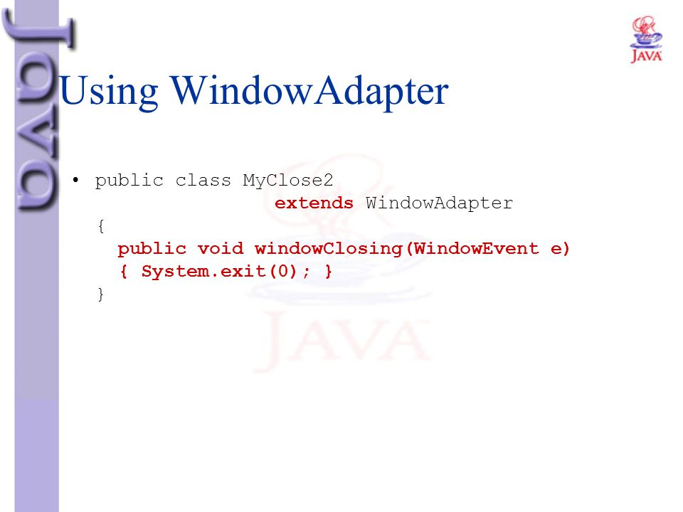 Using WindowAdapter public class MyClose2 extends WindowAdapter { public void windowClosing(WindowEvent e) { System.exit(0); } }