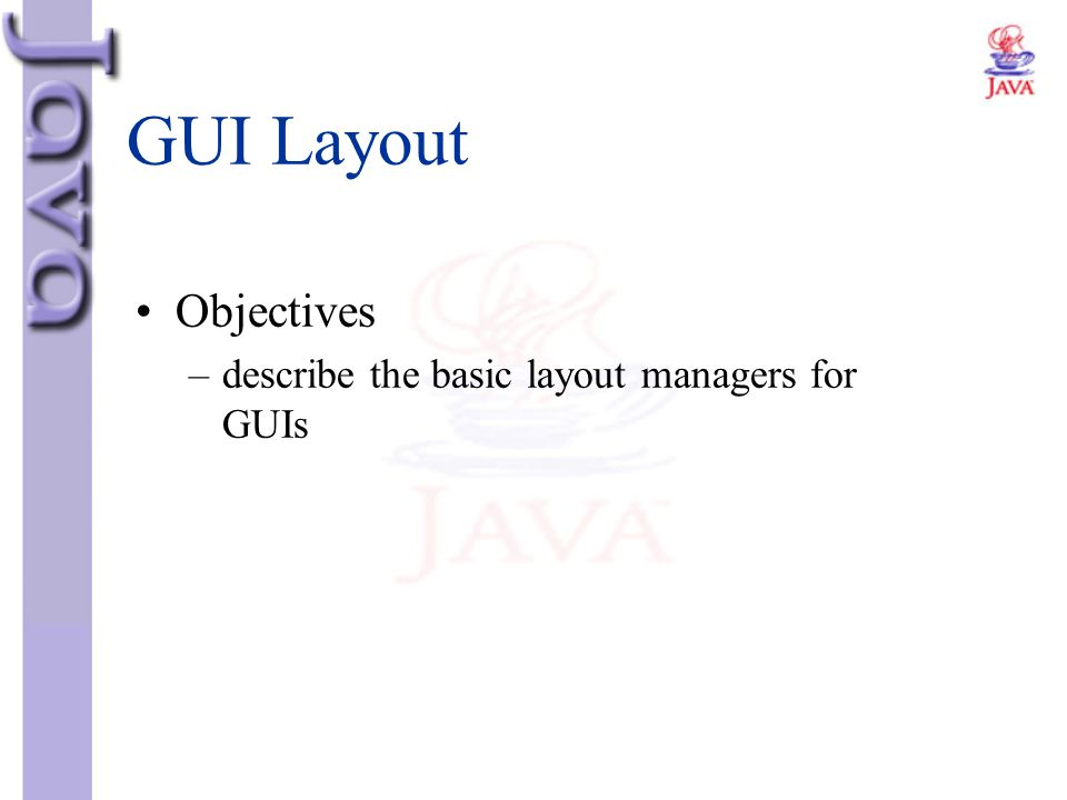 GUI Layout Objectives describe the basic layout managers for GUIs