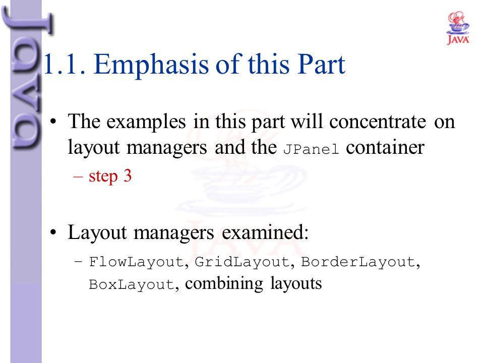 1.1. Emphasis of this Part The examples in this part will concentrate on layout managers and the JPanel container.
