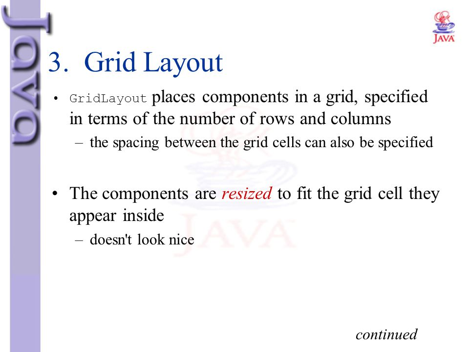 3. Grid Layout GridLayout places components in a grid, specified in terms of the number of rows and columns.