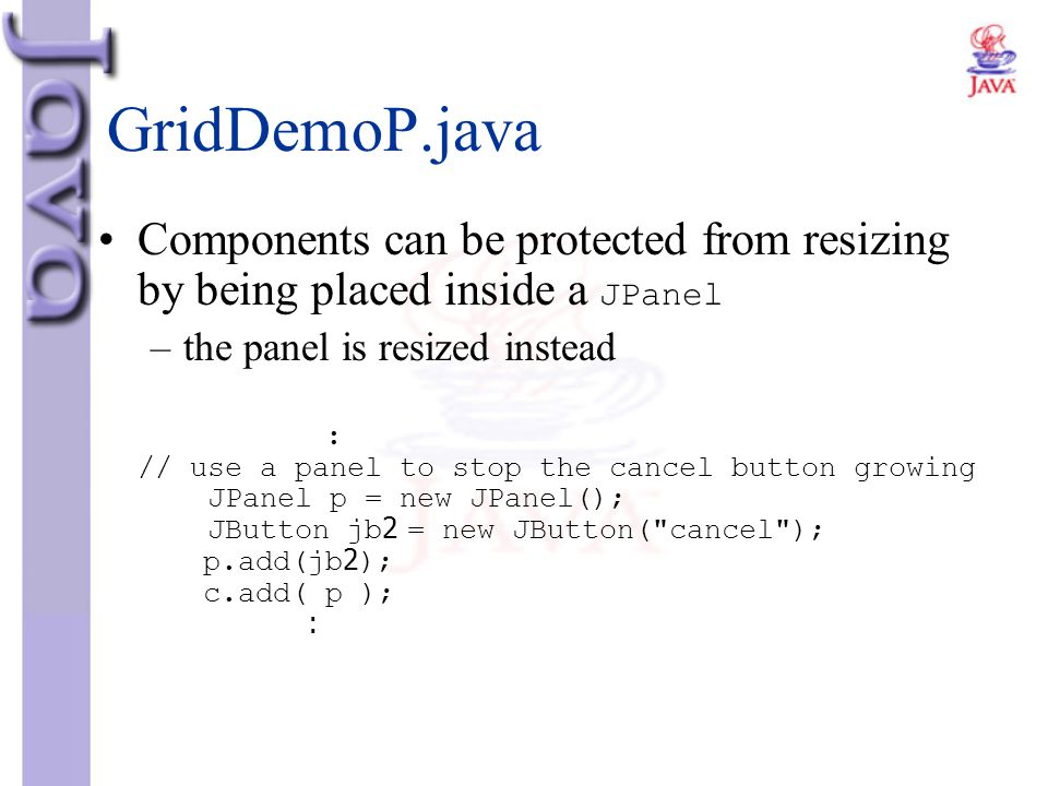 GridDemoP.java Components can be protected from resizing by being placed inside a JPanel. the panel is resized instead.