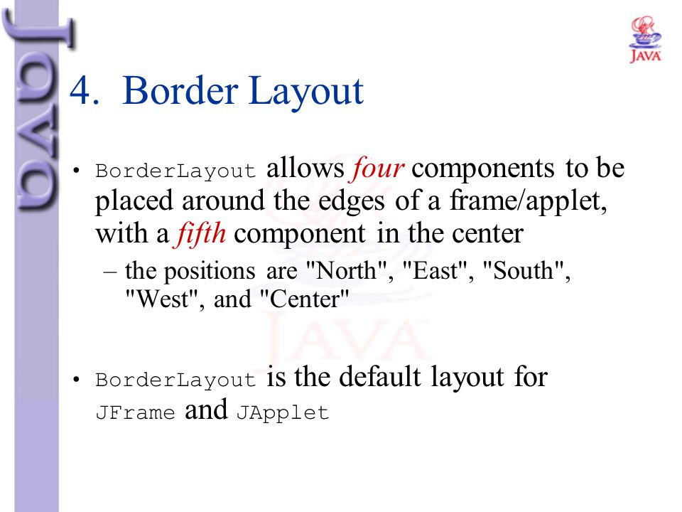 4. Border Layout BorderLayout allows four components to be placed around the edges of a frame/applet, with a fifth component in the center.