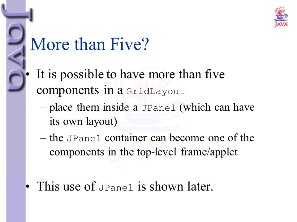 More than Five It is possible to have more than five components in a GridLayout. place them inside a JPanel (which can have its own layout)