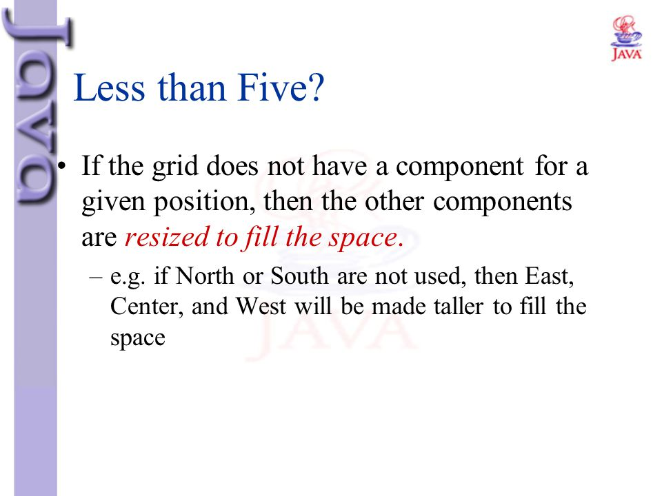 Less than Five If the grid does not have a component for a given position, then the other components are resized to fill the space.