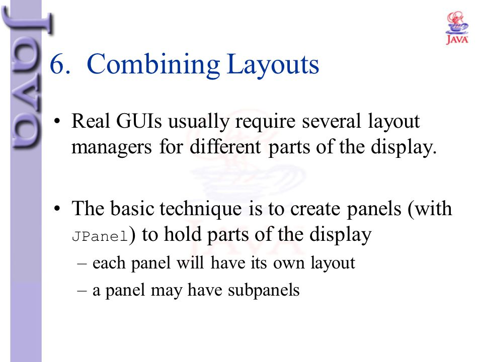 6. Combining Layouts Real GUIs usually require several layout managers for different parts of the display.