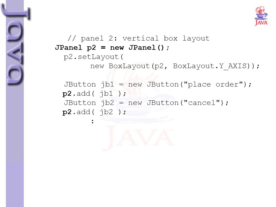 // panel 2: vertical box layout JPanel p2 = new JPanel(); p2