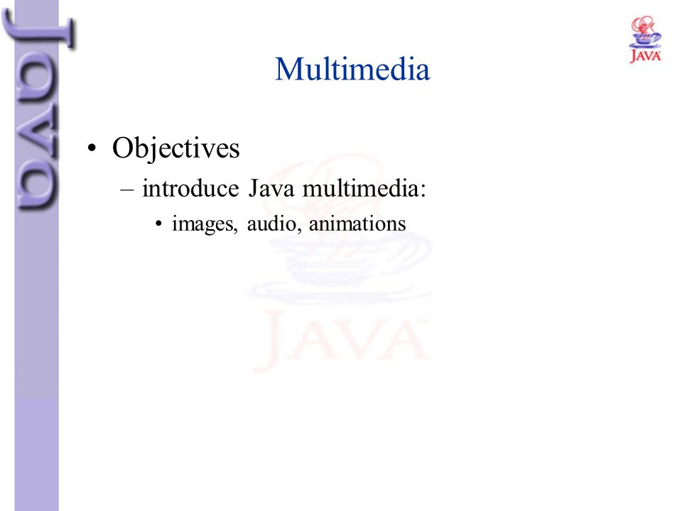 Multimedia Objectives introduce Java multimedia: