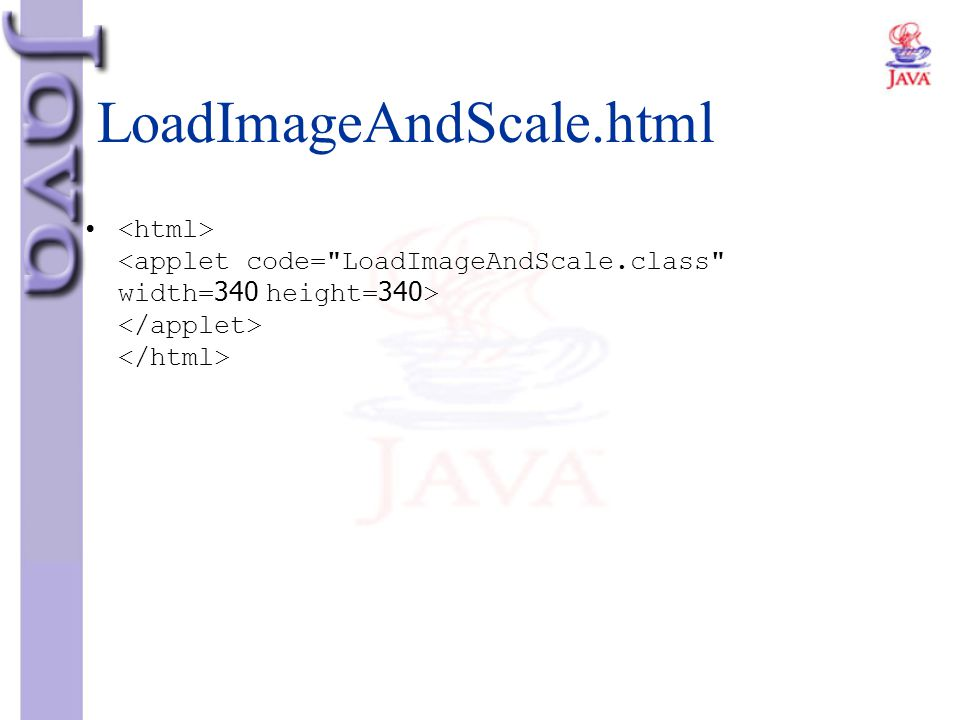 LoadImageAndScale.html <html> <applet code= LoadImageAndScale.class width=340 height=340> </applet> </html>