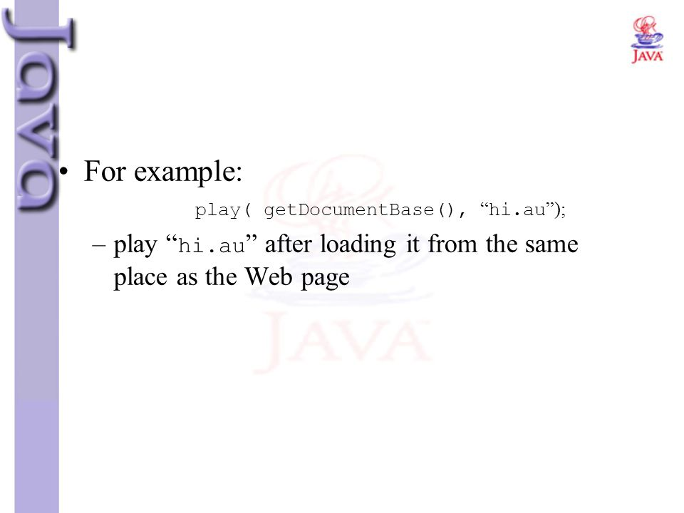 For example: play( getDocumentBase(), hi.au ); play hi.au after loading it from the same place as the Web page.