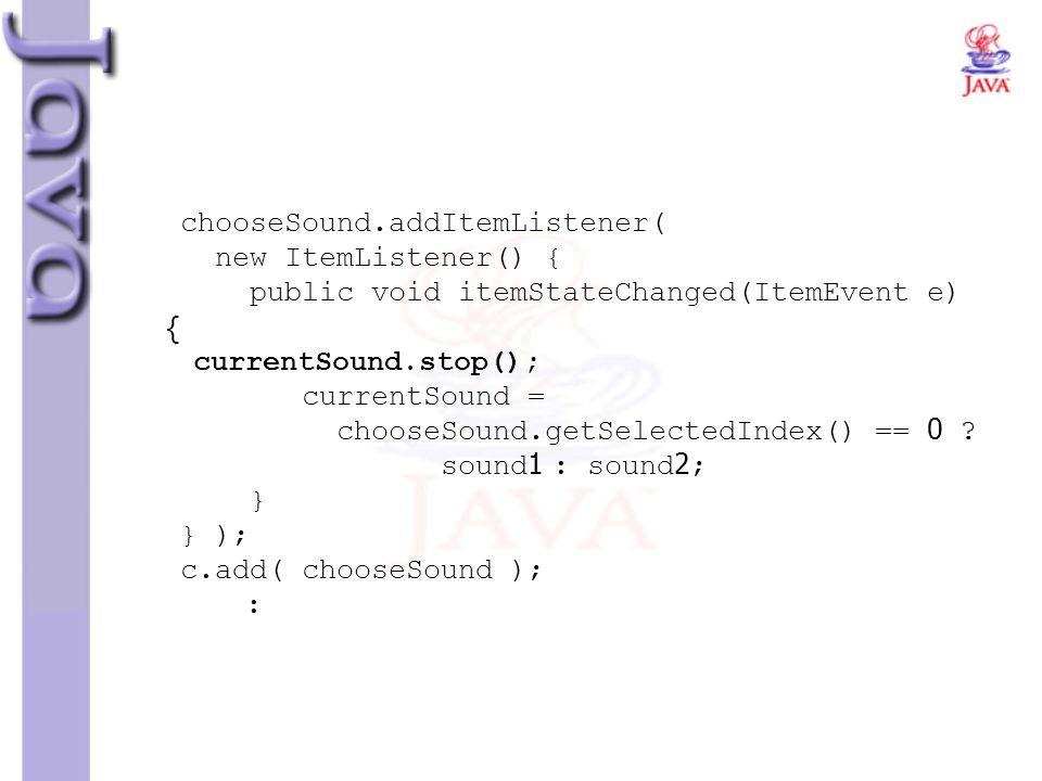 chooseSound.addItemListener( new ItemListener() { public void itemStateChanged(ItemEvent e) { currentSound.stop(); currentSound = chooseSound.getSelectedIndex() == 0 .