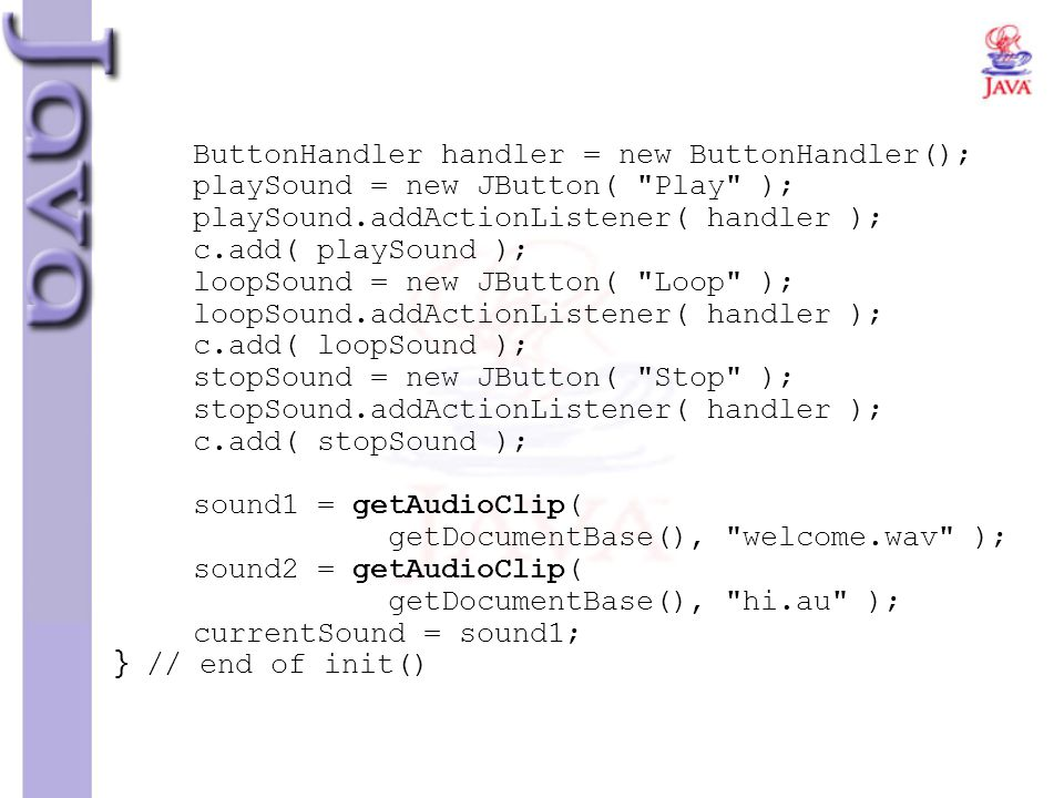 ButtonHandler handler = new ButtonHandler(); playSound = new JButton( Play ); playSound.addActionListener( handler ); c.add( playSound ); loopSound = new JButton( Loop ); loopSound.addActionListener( handler ); c.add( loopSound ); stopSound = new JButton( Stop ); stopSound.addActionListener( handler ); c.add( stopSound ); sound1 = getAudioClip( getDocumentBase(), welcome.wav ); sound2 = getAudioClip( getDocumentBase(), hi.au ); currentSound = sound1; } // end of init()