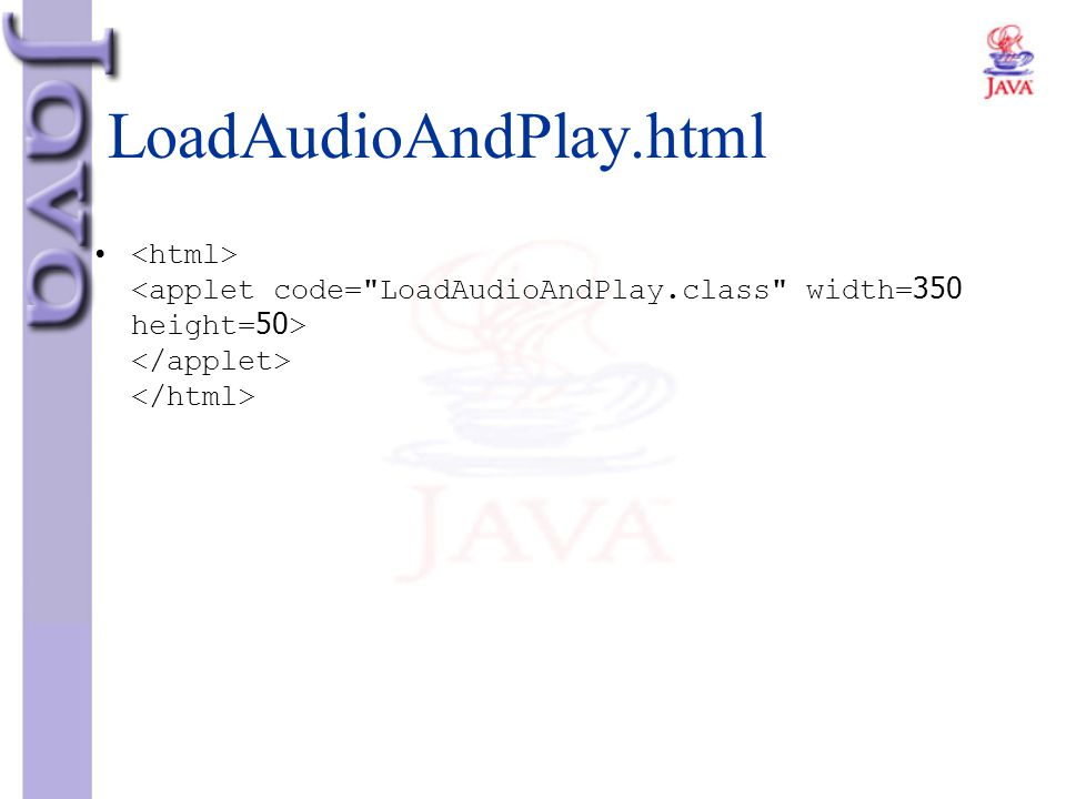 LoadAudioAndPlay.html <html> <applet code= LoadAudioAndPlay.class width=350 height=50> </applet> </html>