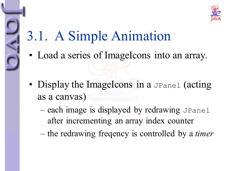 3.1. A Simple Animation Load a series of ImageIcons into an array.